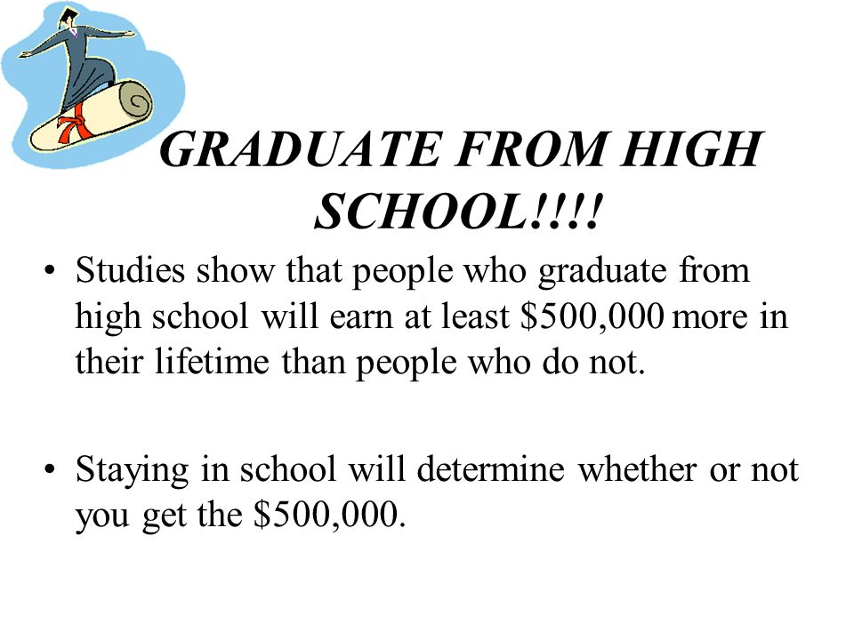 GRADUATE FROM HIGH SCHOOL!!!! Studies show that people who graduate from high school will earn at least $500,000 more in their lifetime than people wh