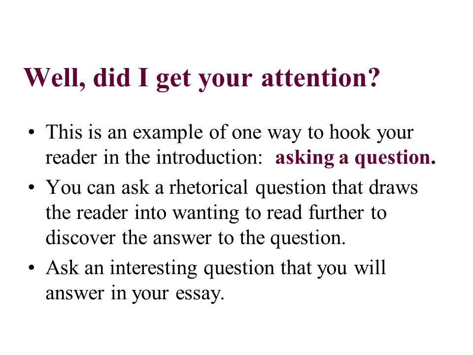 Well, did I get your attention? This is an example of one way to hook your reader in the introduction: asking a question. You can ask a rhetorical que