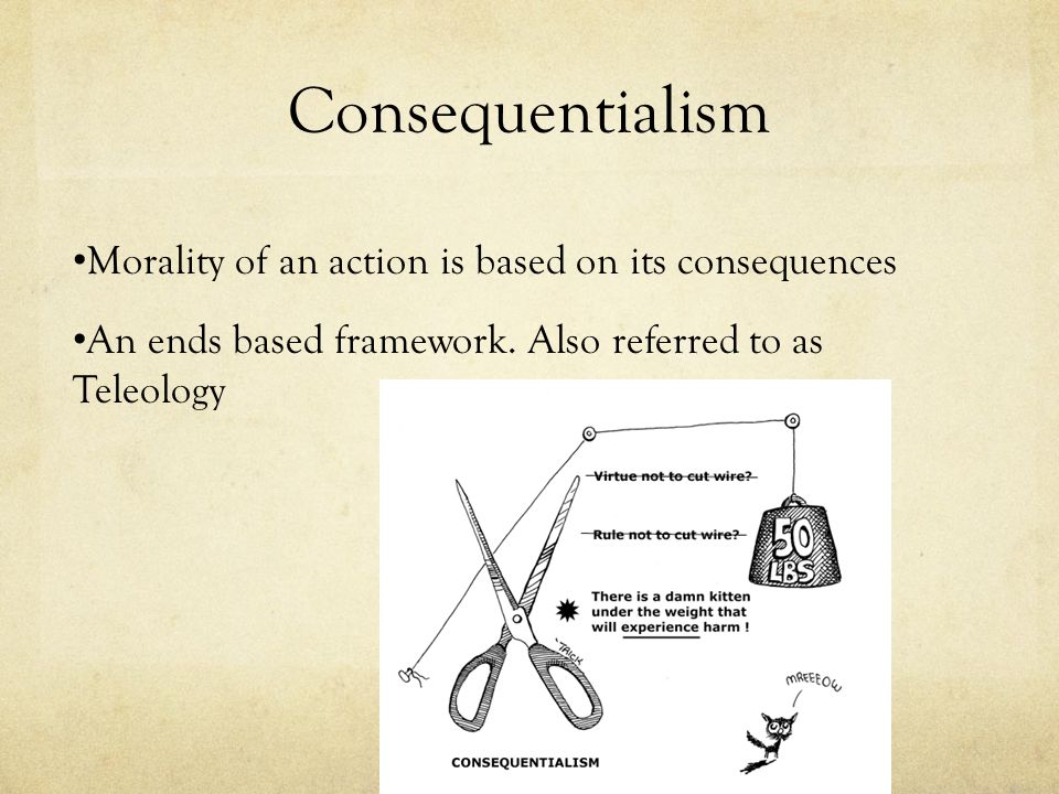 Consequentialism Morality of an action is based on its consequences An ends based framework. Also referred to as Teleology