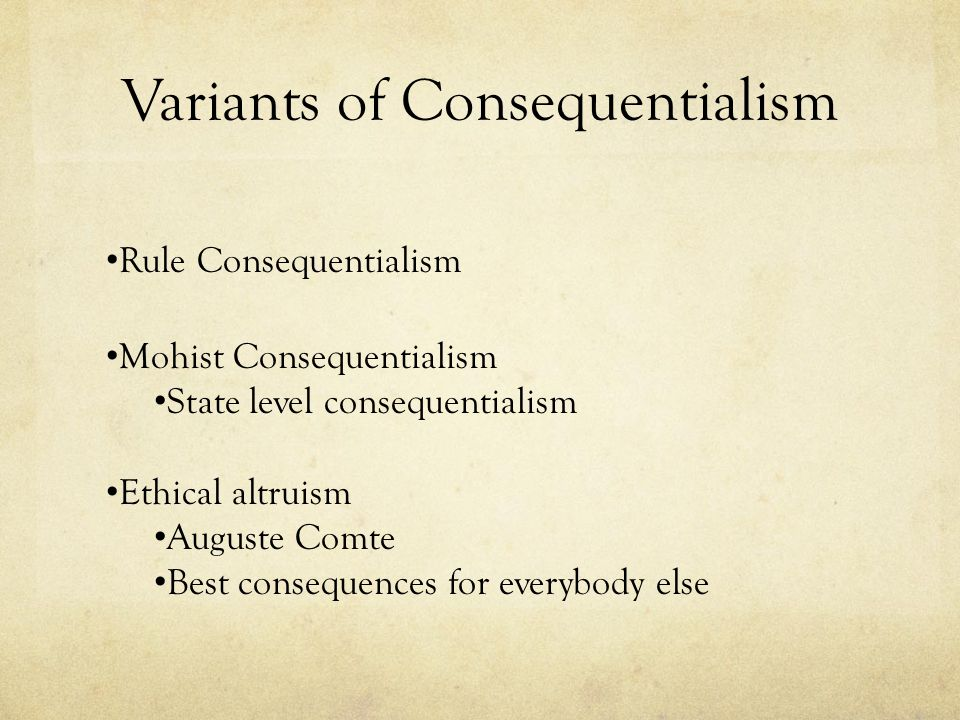 Variants of Consequentialism Rule Consequentialism Mohist Consequentialism State level consequentialism Ethical altruism Auguste Comte Best consequenc
