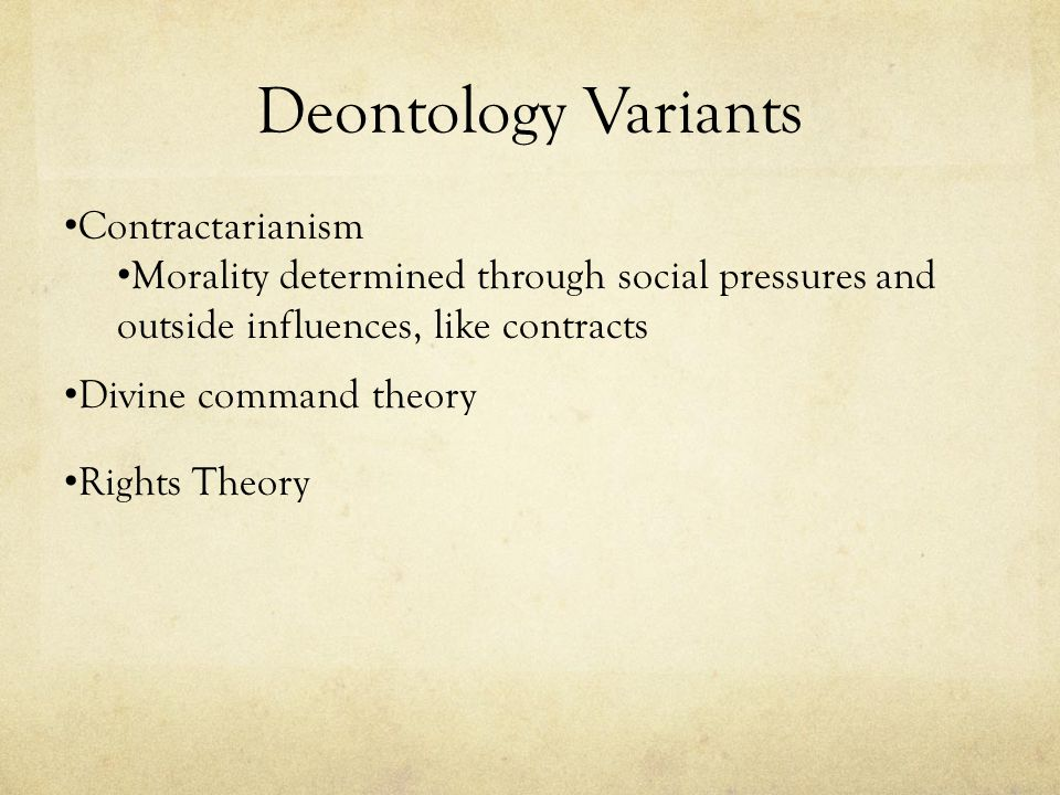 Deontology Variants Contractarianism Morality determined through social pressures and outside influences, like contracts Divine command theory Rights