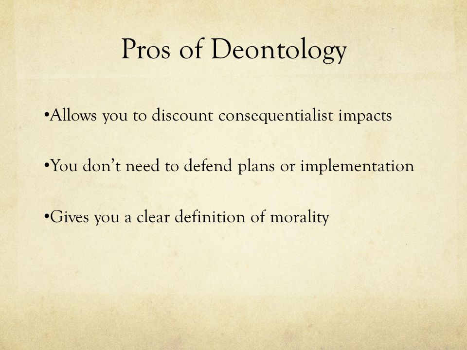 Pros of Deontology Allows you to discount consequentialist impacts You don't need to defend plans or implementation Gives you a clear definition of mo