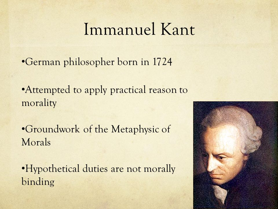 Immanuel Kant Attempted to apply practical reason to morality German philosopher born in 1724 Groundwork of the Metaphysic of Morals Hypothetical duti