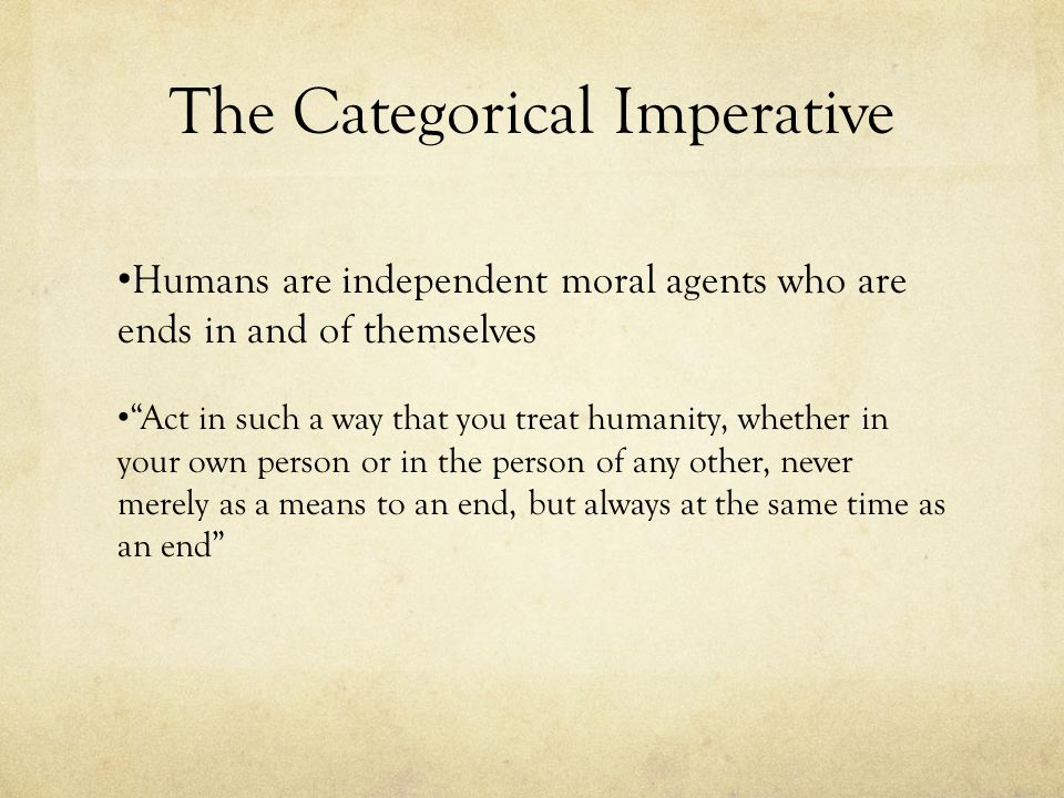 """The Categorical Imperative Humans are independent moral agents who are ends in and of themselves """"Act in such a way that you treat humanity, whether i"""