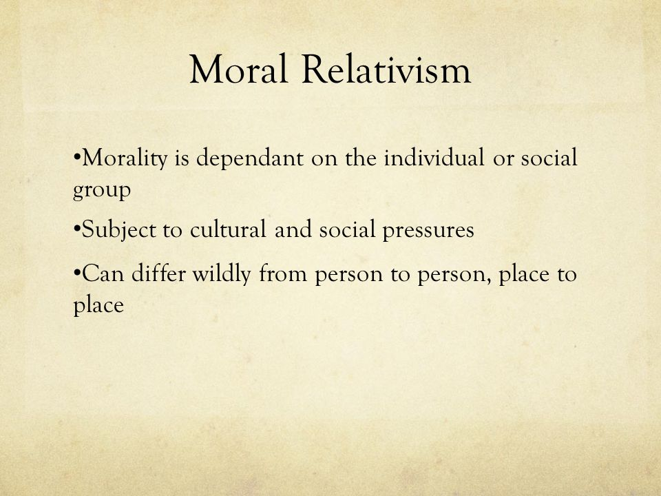 Moral Relativism Morality is dependant on the individual or social group Subject to cultural and social pressures Can differ wildly from person to per