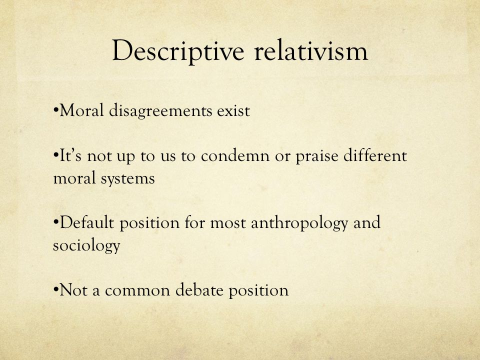 Descriptive relativism Moral disagreements exist It's not up to us to condemn or praise different moral systems Default position for most anthropology