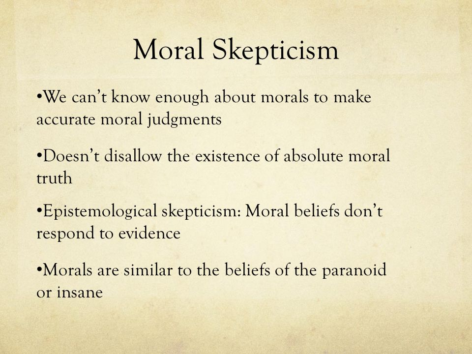 Moral Skepticism We can't know enough about morals to make accurate moral judgments Doesn't disallow the existence of absolute moral truth Epistemolog