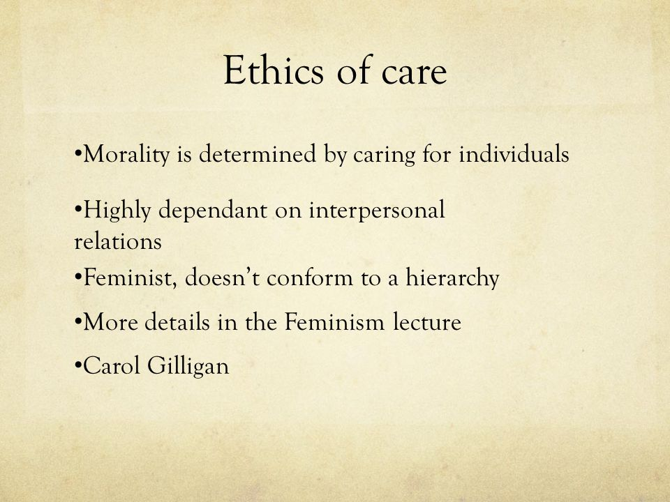 Ethics of care Morality is determined by caring for individuals Highly dependant on interpersonal relations Feminist, doesn't conform to a hierarchy M