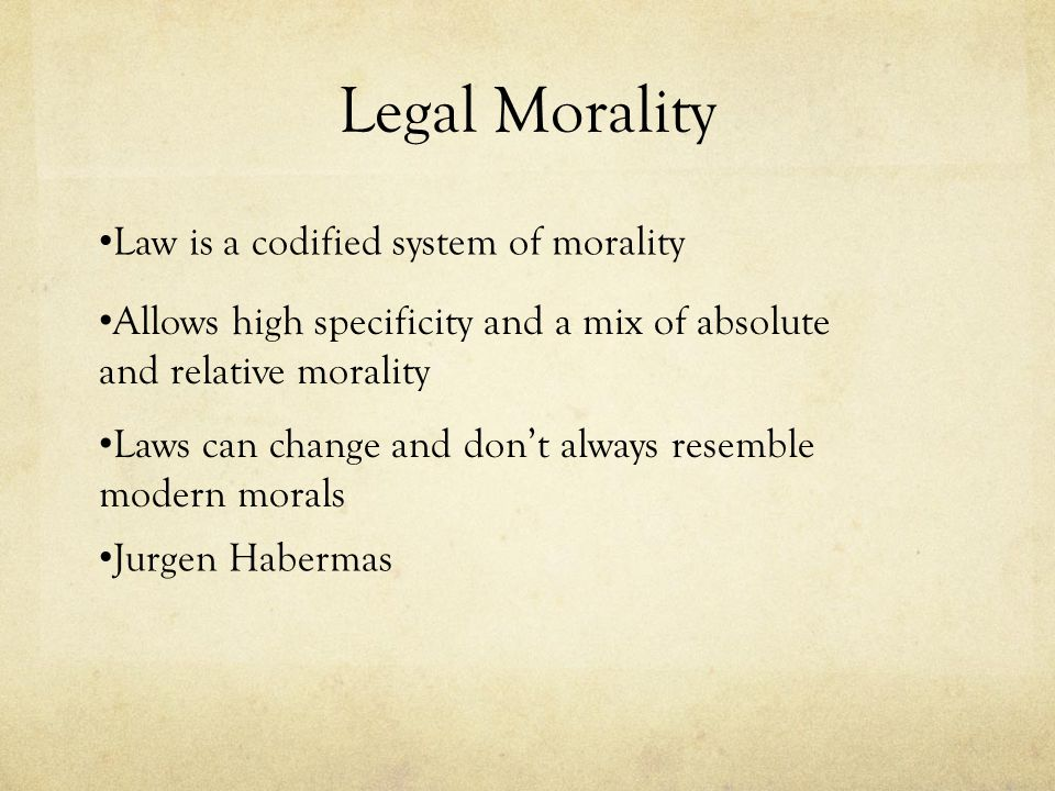Legal Morality Law is a codified system of morality Allows high specificity and a mix of absolute and relative morality Laws can change and don't alwa