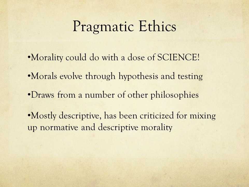 Pragmatic Ethics Morality could do with a dose of SCIENCE! Morals evolve through hypothesis and testing Draws from a number of other philosophies Most