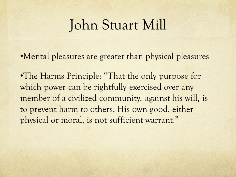 """John Stuart Mill Mental pleasures are greater than physical pleasures The Harms Principle: """"That the only purpose for which power can be rightfully ex"""