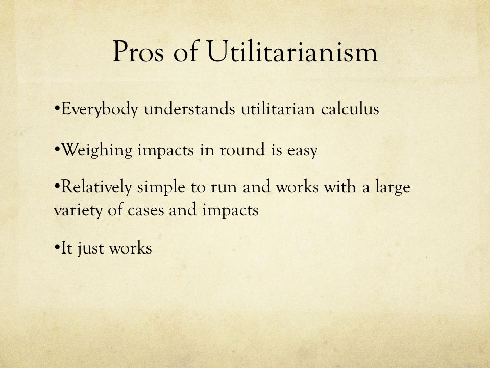 Cons of Utilitarianism Very hard to quantify happiness Who's happiness do we prioritize.