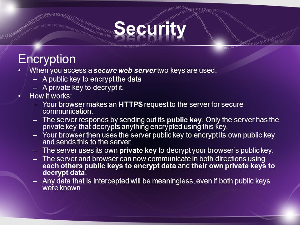 Encryption When you access a secure web server two keys are used: –A public key to encrypt the data –A private key to decrypt it.