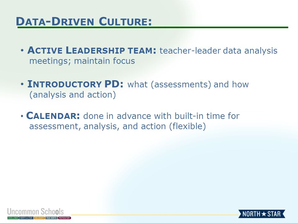 D ATA -D RIVEN C ULTURE : A CTIVE L EADERSHIP TEAM : teacher-leader data analysis meetings; maintain focus I NTRODUCTORY PD: what (assessments) and how (analysis and action) C ALENDAR : done in advance with built-in time for assessment, analysis, and action (flexible)
