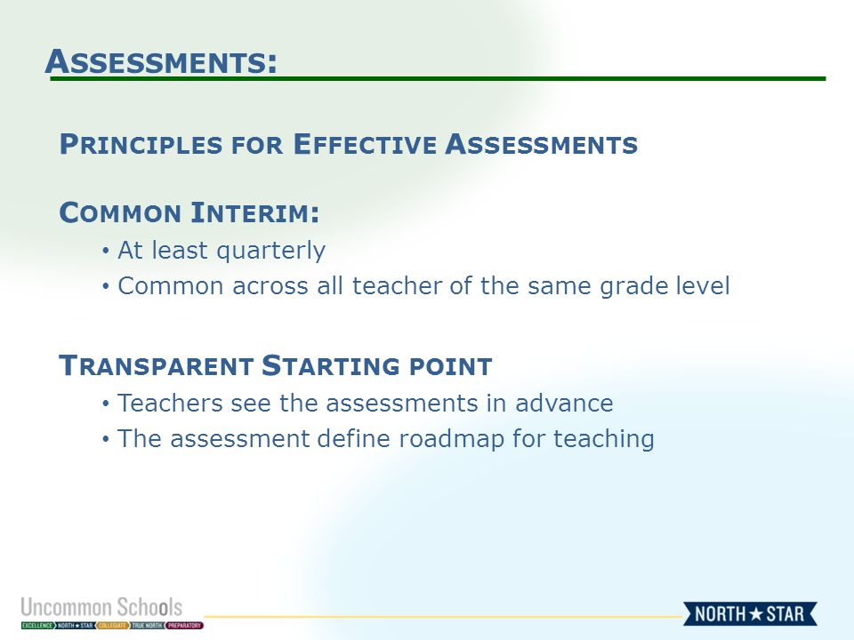 A SSESSMENTS : P RINCIPLES FOR E FFECTIVE A SSESSMENTS C OMMON I NTERIM : At least quarterly Common across all teacher of the same grade level T RANSPARENT S TARTING POINT Teachers see the assessments in advance The assessment define roadmap for teaching