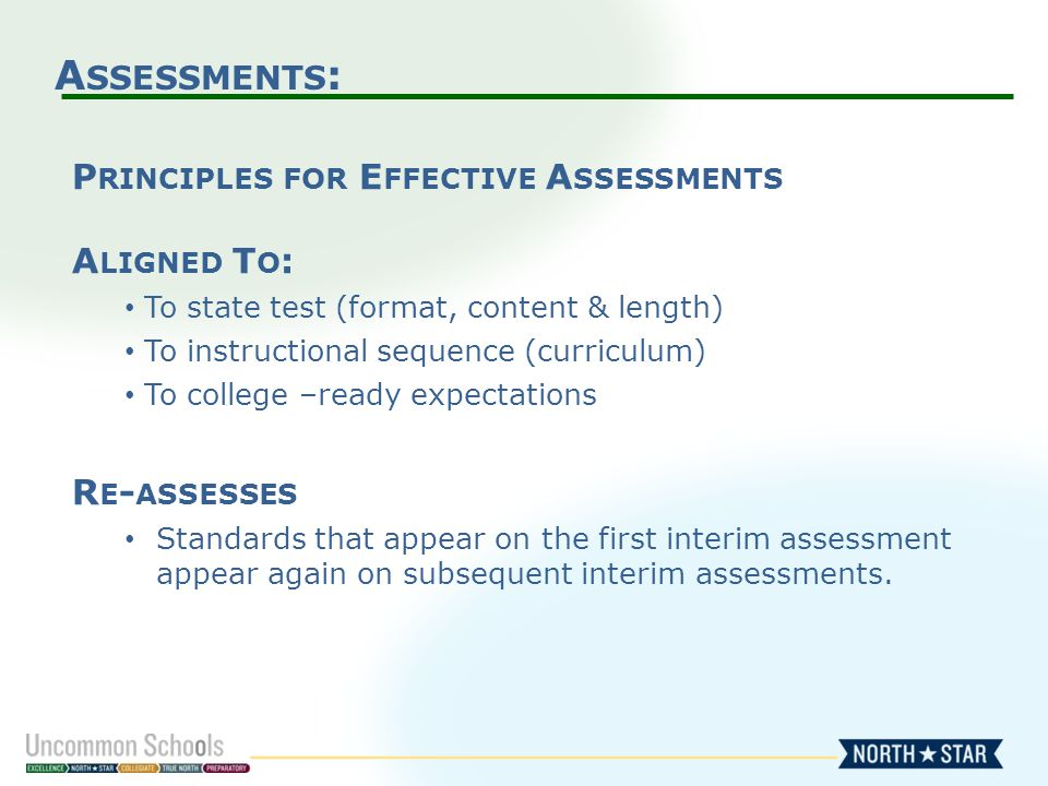A SSESSMENTS : P RINCIPLES FOR E FFECTIVE A SSESSMENTS A LIGNED T O : To state test (format, content & length) To instructional sequence (curriculum) To college –ready expectations R E - ASSESSES Standards that appear on the first interim assessment appear again on subsequent interim assessments.