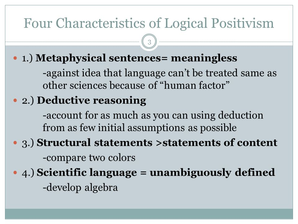 Four Characteristics of Logical Positivism 3 1.) Metaphysical sentences= meaningless -against idea that language can't be treated same as other sciences because of human factor 2.) Deductive reasoning -account for as much as you can using deduction from as few initial assumptions as possible 3.) Structural statements >statements of content -compare two colors 4.) Scientific language = unambiguously defined -develop algebra