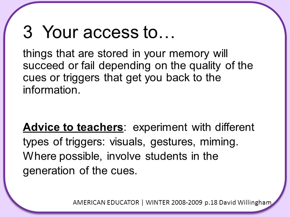 3 Your access to… things that are stored in your memory will succeed or fail depending on the quality of the cues or triggers that get you back to the information.
