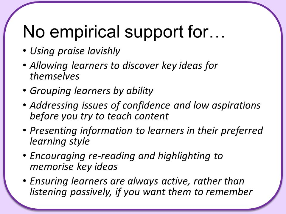 No empirical support for… Using praise lavishly Allowing learners to discover key ideas for themselves Grouping learners by ability Addressing issues of confidence and low aspirations before you try to teach content Presenting information to learners in their preferred learning style Encouraging re-reading and highlighting to memorise key ideas Ensuring learners are always active, rather than listening passively, if you want them to remember