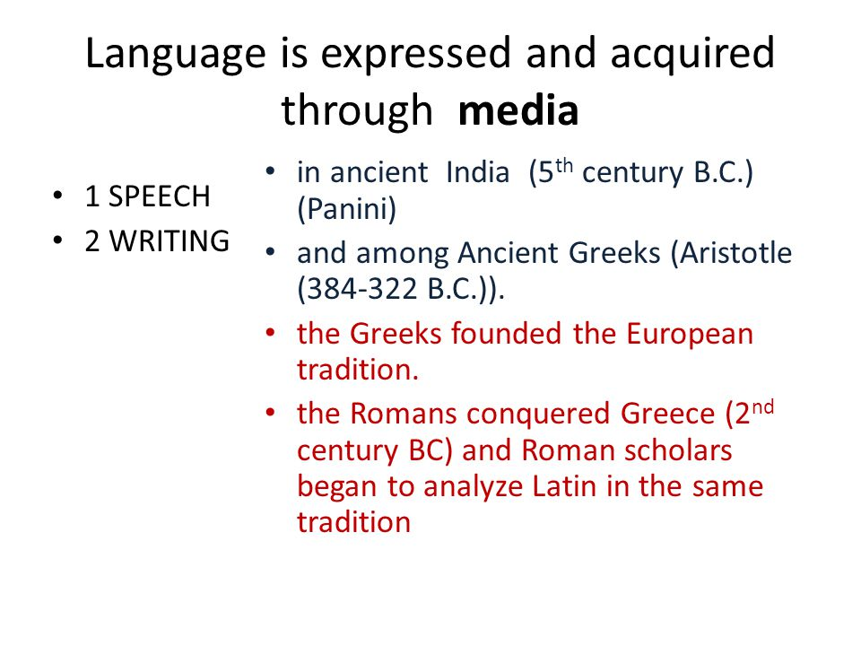 Language is expressed and acquired through media 1 SPEECH 2 WRITING in ancient India (5 th century B.C.) (Panini) and among Ancient Greeks (Aristotle