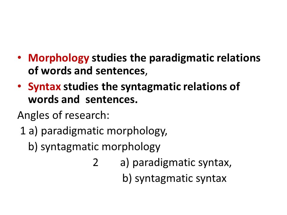Morphology studies the paradigmatic relations of words and sentences, Syntax studies the syntagmatic relations of words and sentences. Angles of resea