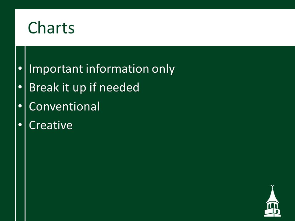 Charts Important information only Important information only Break it up if needed Break it up if needed Conventional Conventional Creative Creative