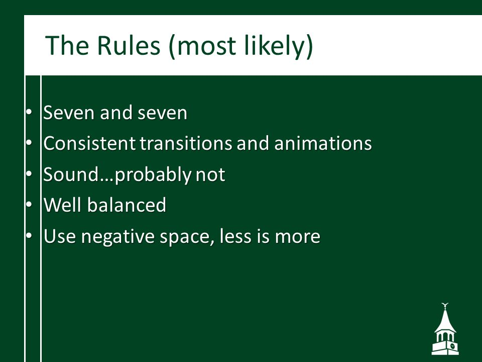The Rules (most likely) Seven and seven Seven and seven Consistent transitions and animations Consistent transitions and animations Sound…probably not Sound…probably not Well balanced Well balanced Use negative space, less is more Use negative space, less is more