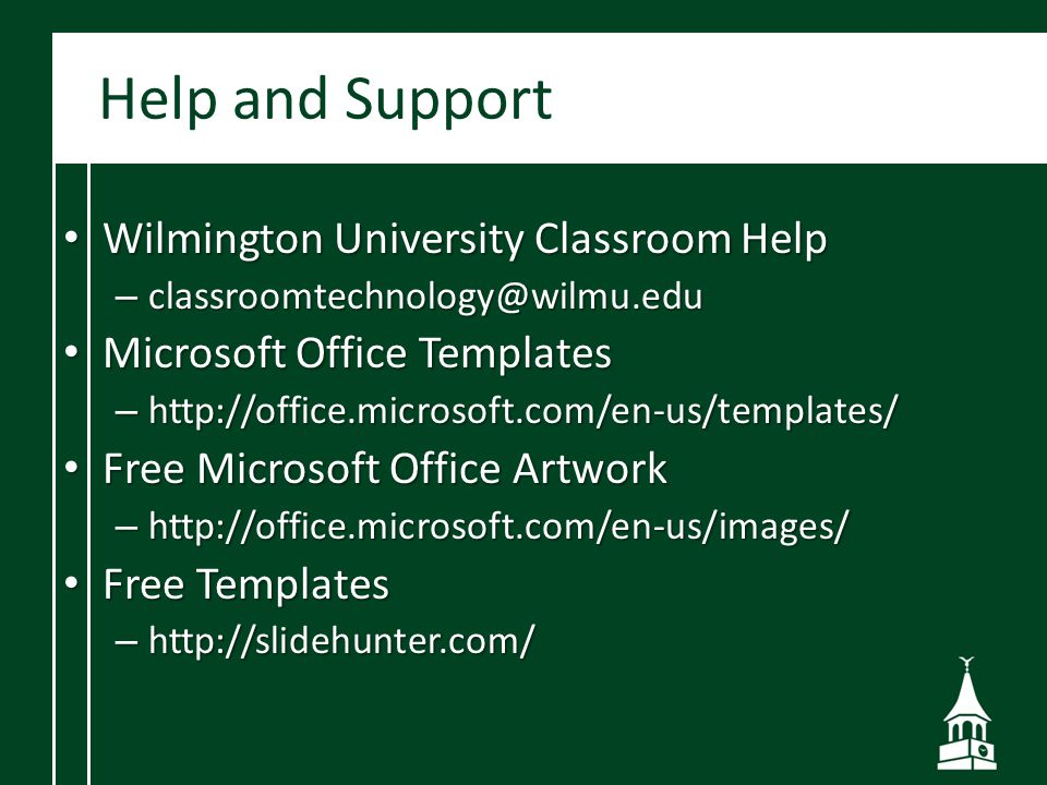 Help and Support Wilmington University Classroom Help Wilmington University Classroom Help – classroomtechnology@wilmu.edu Microsoft Office Templates Microsoft Office Templates – http://office.microsoft.com/en-us/templates/ Free Microsoft Office Artwork Free Microsoft Office Artwork – http://office.microsoft.com/en-us/images/ Free Templates Free Templates – http://slidehunter.com/