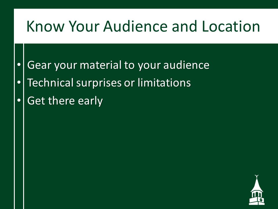Know Your Audience and Location Gear your material to your audience Gear your material to your audience Technical surprises or limitations Technical surprises or limitations Get there early Get there early