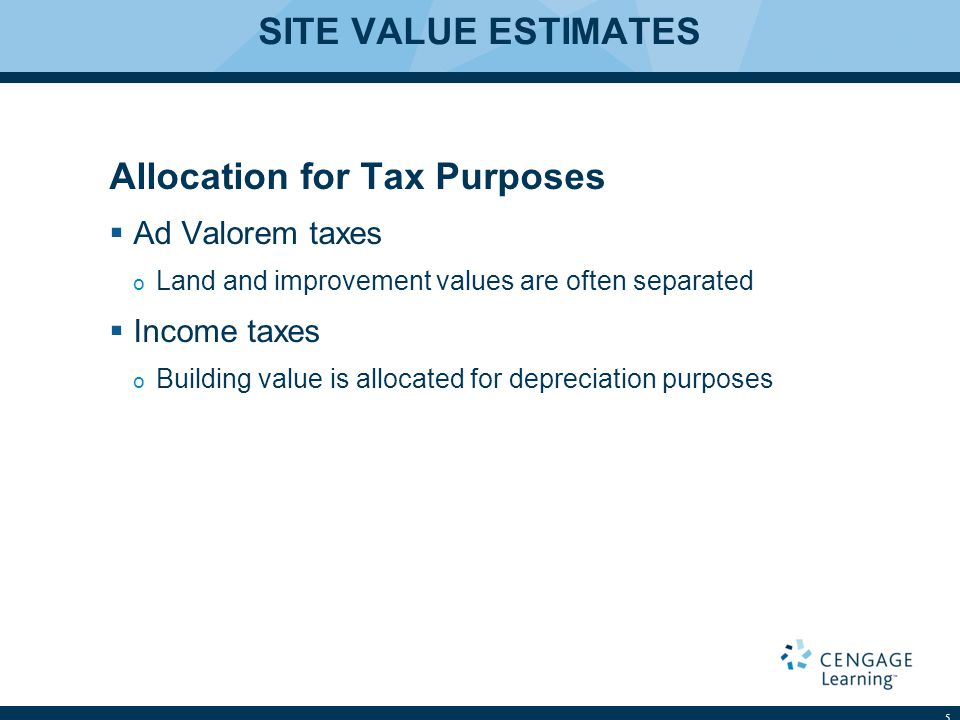 SITE VALUE ESTIMATES Allocation for Tax Purposes  Ad Valorem taxes o Land and improvement values are often separated  Income taxes o Building value is allocated for depreciation purposes 5