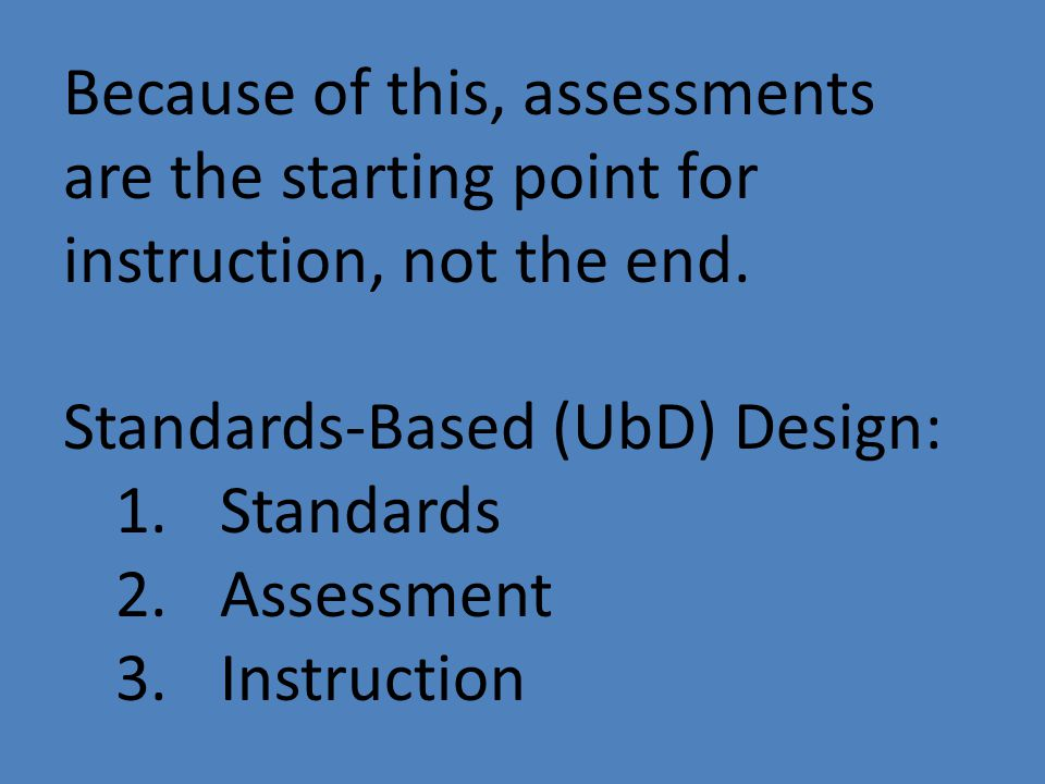 Standards-Based (UbD) Design: 1.Standards 2.Assessment 3.Instruction