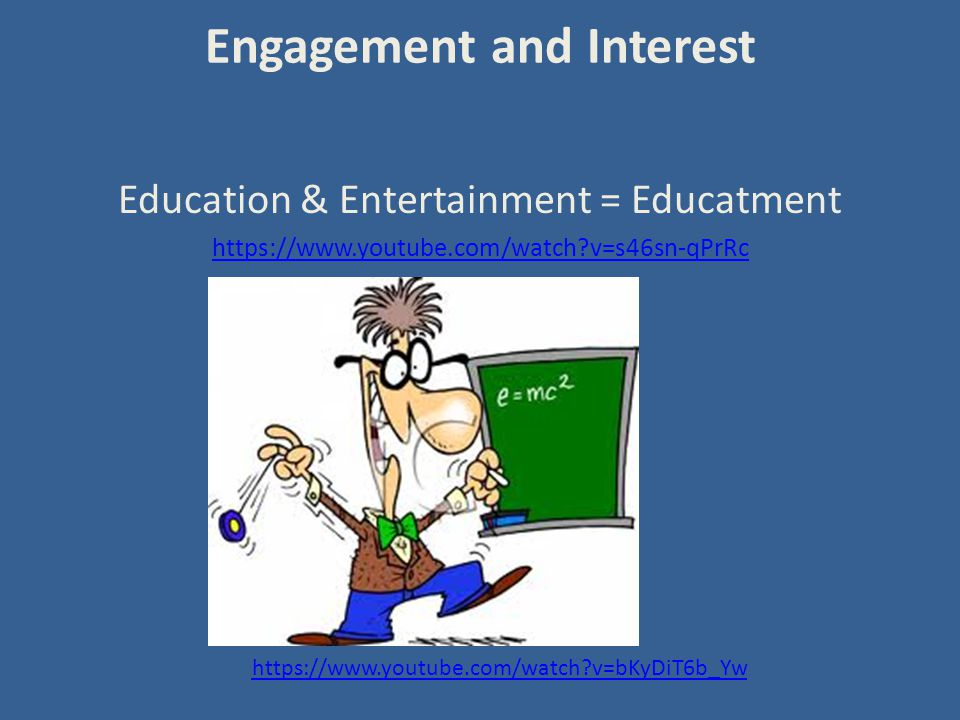 Engagement and Interest Education & Entertainment = Educatment https://www.youtube.com/watch v=s46sn-qPrRc https://www.youtube.com/watch v=bKyDiT6b_Yw