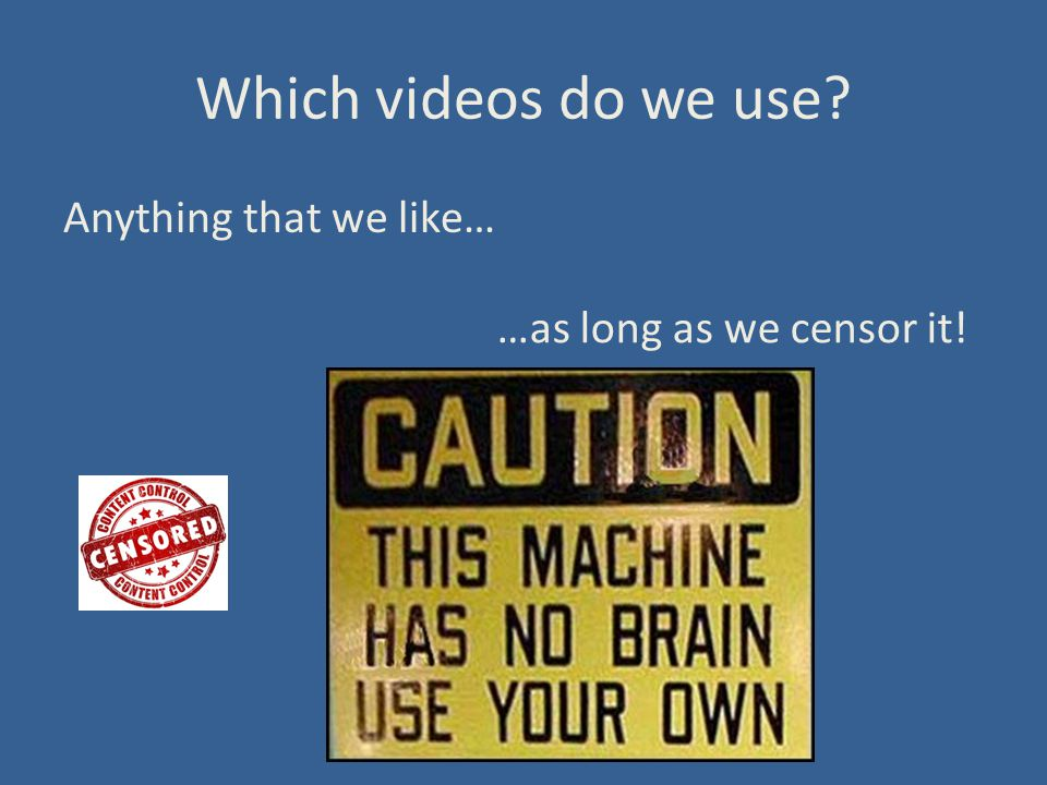 Which videos do we use Anything that we like… …as long as we censor it!