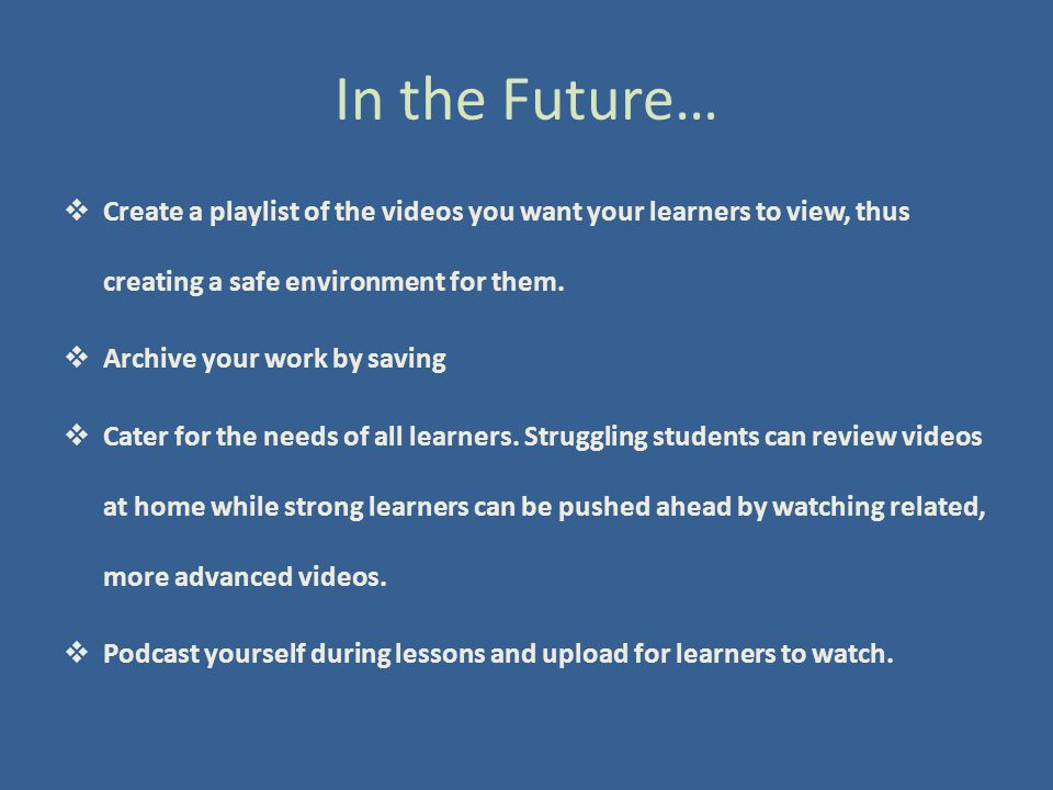In the Future…  Create a playlist of the videos you want your learners to view, thus creating a safe environment for them.