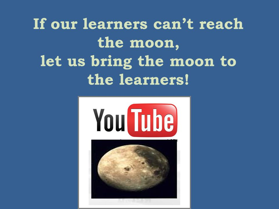 If our learners can't reach the moon, let us bring the moon to the learners!