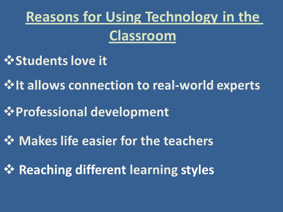 Reasons for Using Technology in the Classroom  Students love it  It allows connection to real-world experts  Professional development  Makes life easier for the teachers  Reaching different learning styles
