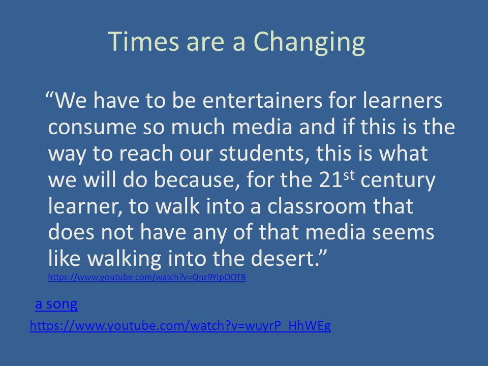 Times are a Changing We have to be entertainers for learners consume so much media and if this is the way to reach our students, this is what we will do because, for the 21 st century learner, to walk into a classroom that does not have any of that media seems like walking into the desert. https://www.youtube.com/watch v=Qnz9YIpOOT8 https://www.youtube.com/watch v=Qnz9YIpOOT8 a song https://www.youtube.com/watch v=wuyrP_HhWEg