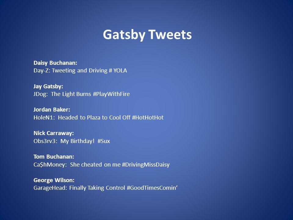 Gatsby Tweets Daisy Buchanan: Day-Z: Tweeting and Driving # YOLA Jay Gatsby: JDog: The Light Burns #PlayWithFire Jordan Baker: HoleN1: Headed to Plaza to Cool Off #HotHotHot Nick Carraway: Obs3rv3: My Birthday.