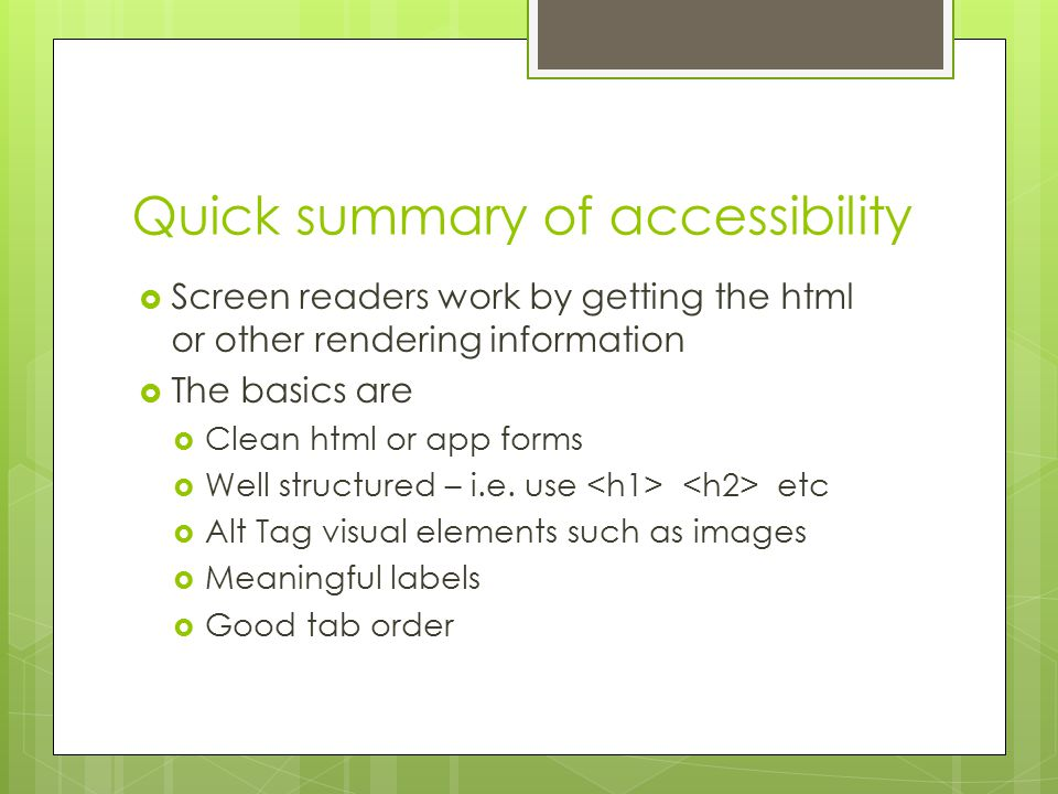 Quick summary of accessibility  Screen readers work by getting the html or other rendering information  The basics are  Clean html or app forms  Well structured – i.e.