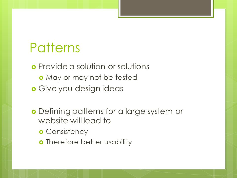 Patterns  Provide a solution or solutions  May or may not be tested  Give you design ideas  Defining patterns for a large system or website will l