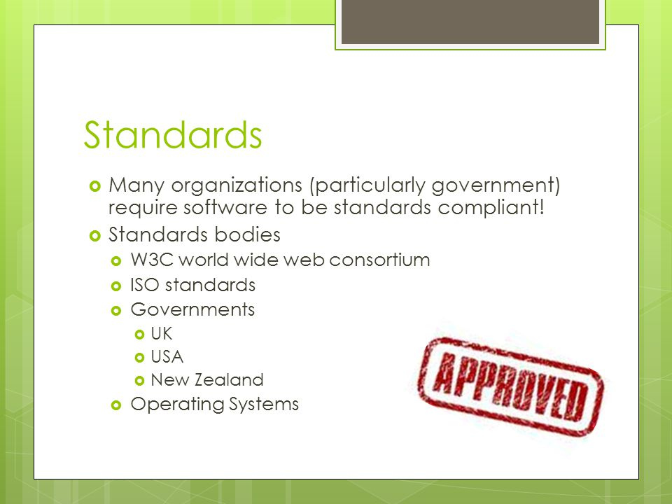 Standards  Many organizations (particularly government) require software to be standards compliant.