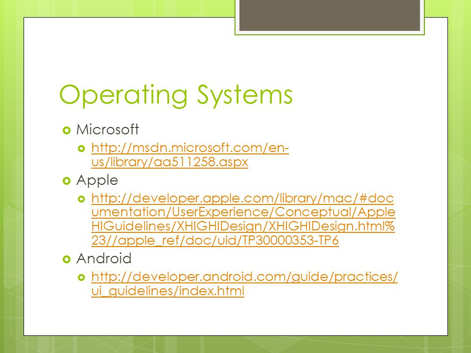 Operating Systems  Microsoft  http://msdn.microsoft.com/en- us/library/aa511258.aspx http://msdn.microsoft.com/en- us/library/aa511258.aspx  Apple  http://developer.apple.com/library/mac/#doc umentation/UserExperience/Conceptual/Apple HIGuidelines/XHIGHIDesign/XHIGHIDesign.html% 23//apple_ref/doc/uid/TP30000353-TP6 http://developer.apple.com/library/mac/#doc umentation/UserExperience/Conceptual/Apple HIGuidelines/XHIGHIDesign/XHIGHIDesign.html% 23//apple_ref/doc/uid/TP30000353-TP6  Android  http://developer.android.com/guide/practices/ ui_guidelines/index.html http://developer.android.com/guide/practices/ ui_guidelines/index.html