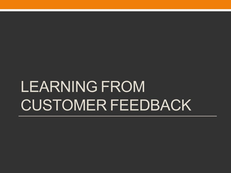 LEARNING FROM CUSTOMER FEEDBACK