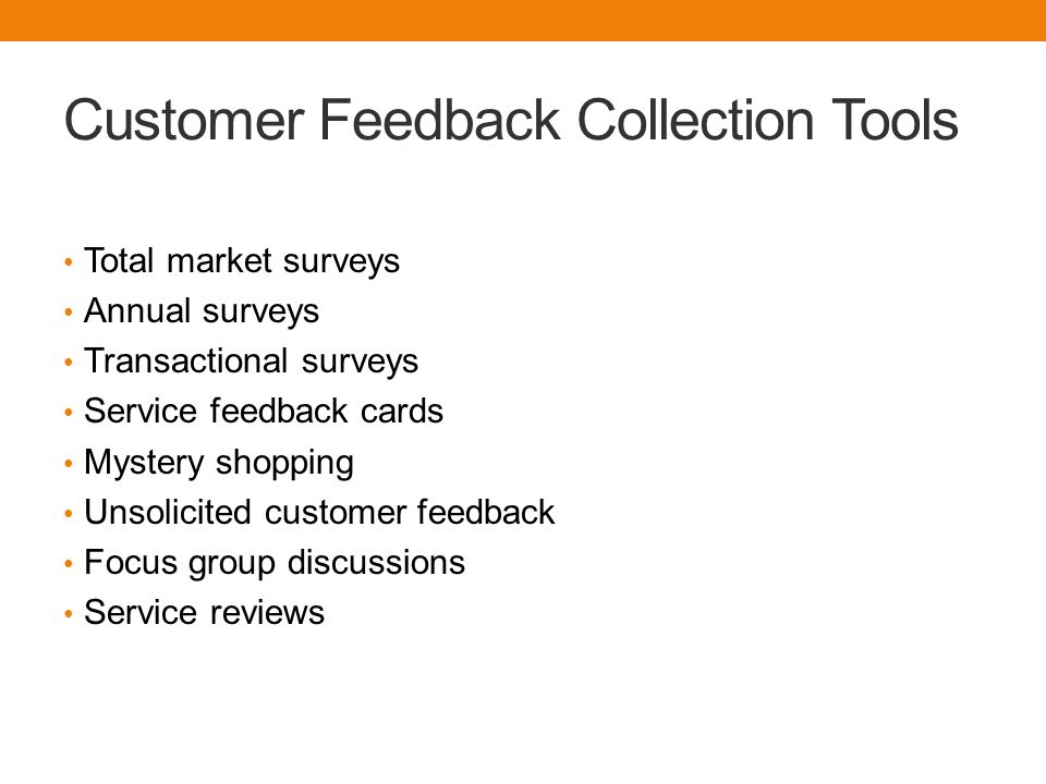 Customer Feedback Collection Tools Total market surveys Annual surveys Transactional surveys Service feedback cards Mystery shopping Unsolicited custo