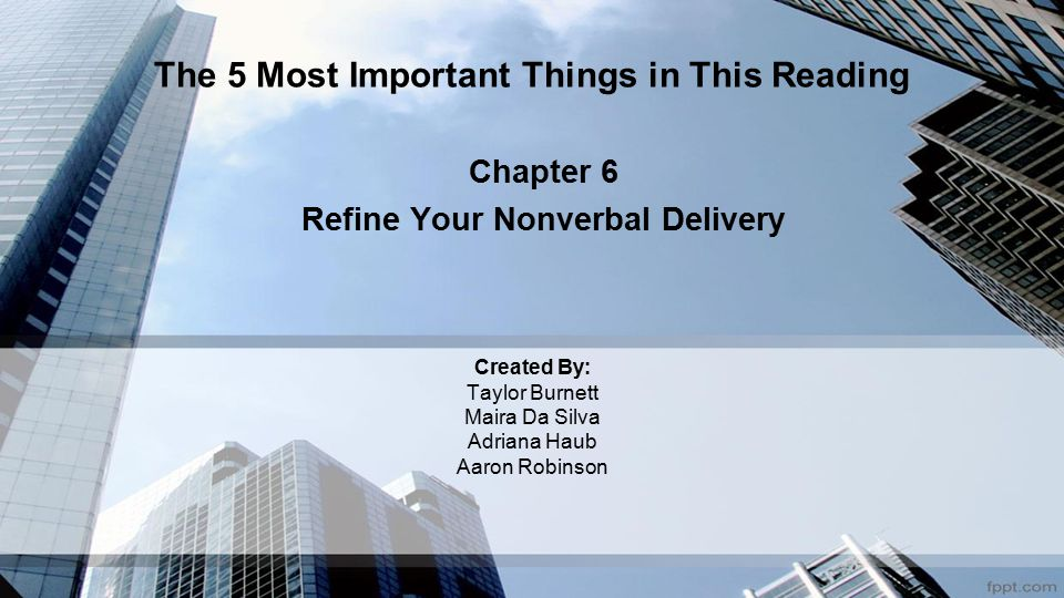 Created By: Taylor Burnett Maira Da Silva Adriana Haub Aaron Robinson Chapter 6 Refine Your Nonverbal Delivery The 5 Most Important Things in This Reading