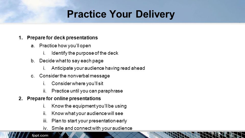 Practice Your Delivery 1.Prepare for deck presentations a.Practice how you'll open i.Identify the purpose of the deck b.Decide what to say each page i.Anticipate your audience having read ahead c.Consider the nonverbal message i.Consider where you'll sit ii.Practice until you can paraphrase 2.Prepare for online presentations i.Know the equipment you'll be using ii.Know what your audience will see iii.Plan to start your presentation early iv.Smile and connect with your audience