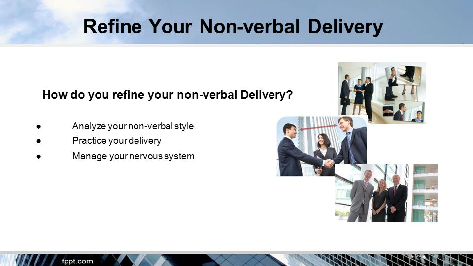 Refine Your Non-verbal Delivery How do you refine your non-verbal Delivery.