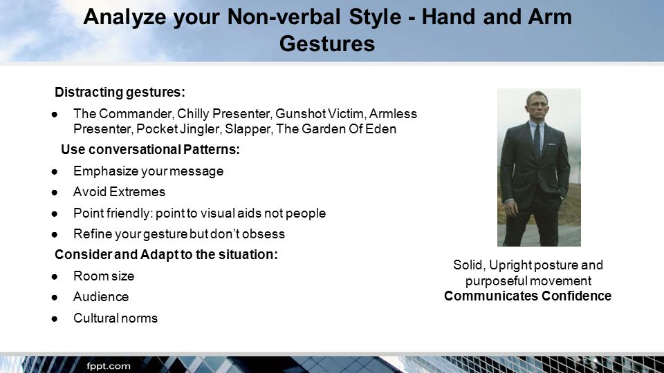 Analyze your Non-verbal Style - Hand and Arm Gestures Distracting gestures: ●The Commander, Chilly Presenter, Gunshot Victim, Armless Presenter, Pocket Jingler, Slapper, The Garden Of Eden Use conversational Patterns: ●Emphasize your message ●Avoid Extremes ●Point friendly: point to visual aids not people ●Refine your gesture but don't obsess Consider and Adapt to the situation: ●Room size ●Audience ●Cultural norms Solid, Upright posture and purposeful movement Communicates Confidence