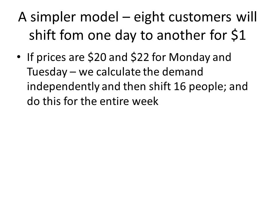 A simpler model – eight customers will shift fom one day to another for $1 If prices are $20 and $22 for Monday and Tuesday – we calculate the demand independently and then shift 16 people; and do this for the entire week