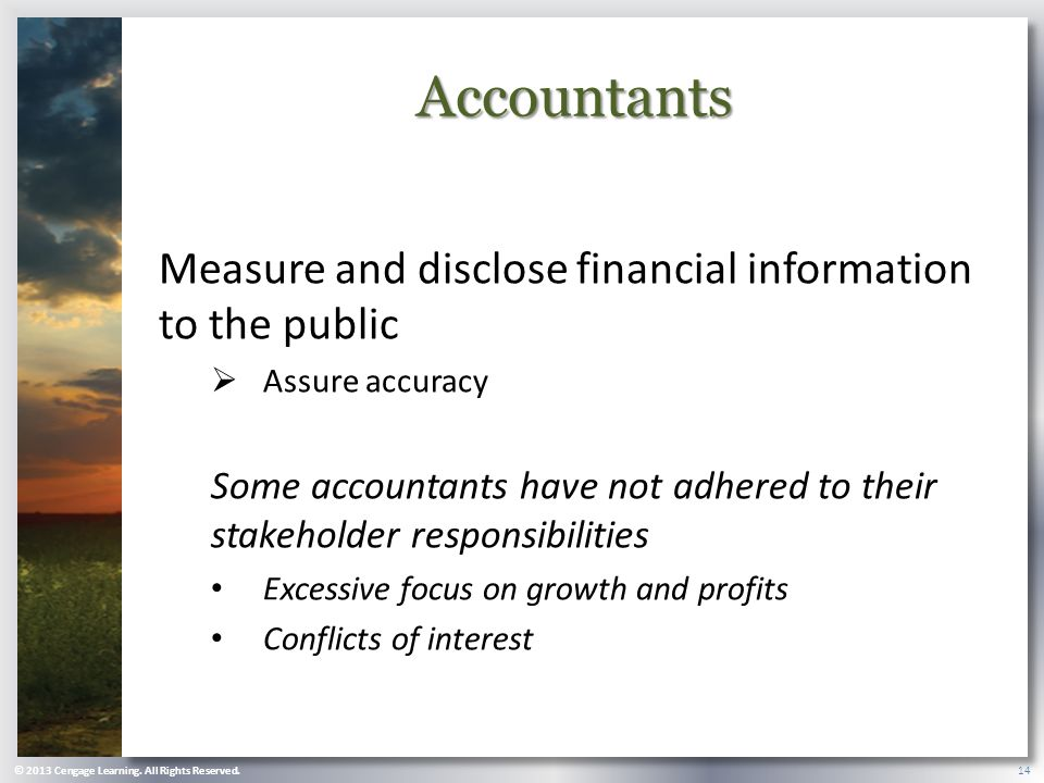 Accountants Measure and disclose financial information to the public  Assure accuracy Some accountants have not adhered to their stakeholder responsibilities Excessive focus on growth and profits Conflicts of interest © 2013 Cengage Learning.